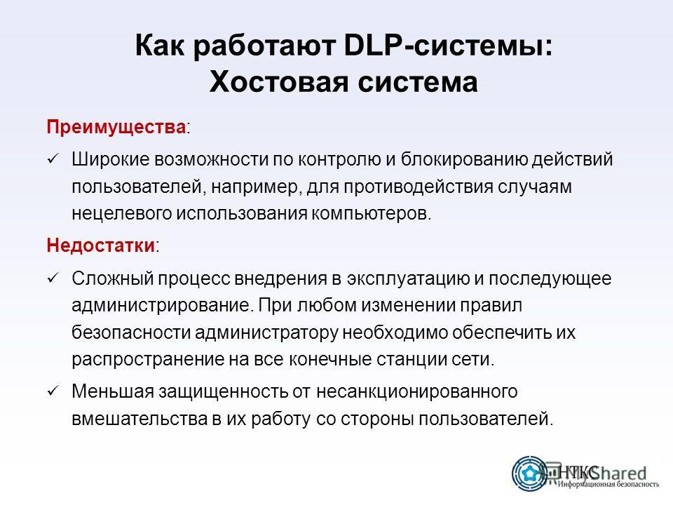 Как работают DLP-системы: Хостовая система Преимущества: Широкие возможности по контролю и блокированию действий пользователей, например, для противодействия случаям нецелевого использования компьютеров. Недостатки: Сложный процесс внедрения в эксплу