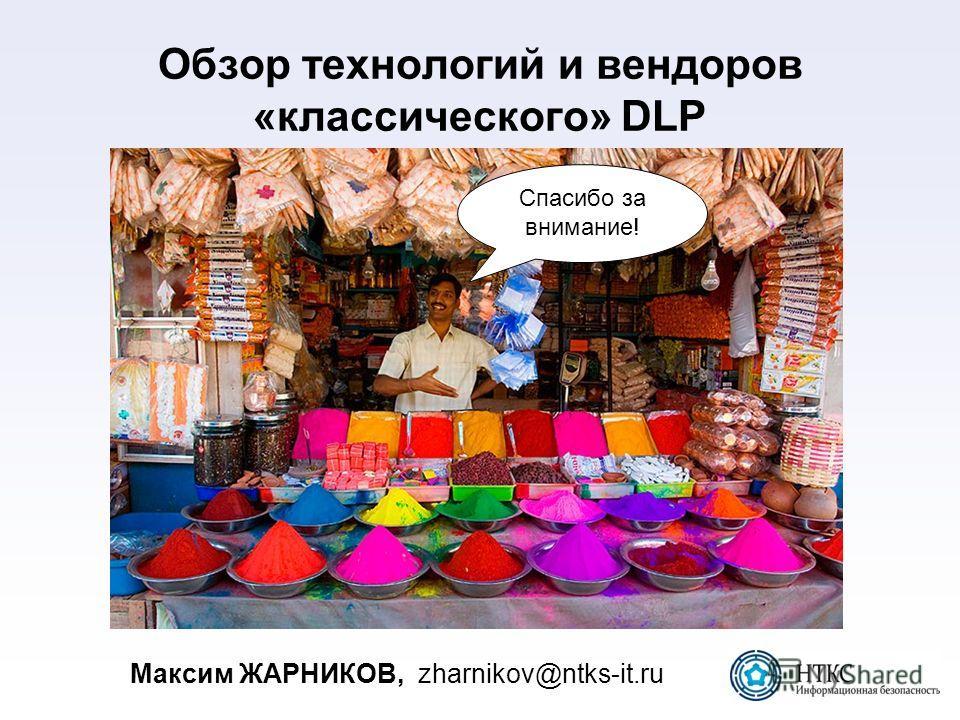 Обзор технологий и вендоров «классического» DLP Максим ЖАРНИКОВ,zharnikov@ntks-it.ru Спасибо за внимание!
