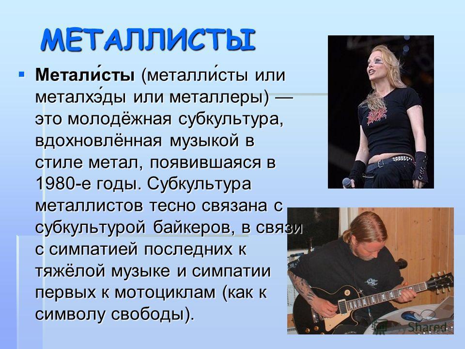 МЕТАЛЛИСТЫ Метали́сты (металли́сты или металхэ́ды или металлеры) это молодёжная субкультура, вдохновлённая музыкой в стиле метал, появившаяся в 1980-е годы. Субкультура металлистов тесно связана с субкультурой байкеров, в связи с симпатией последних
