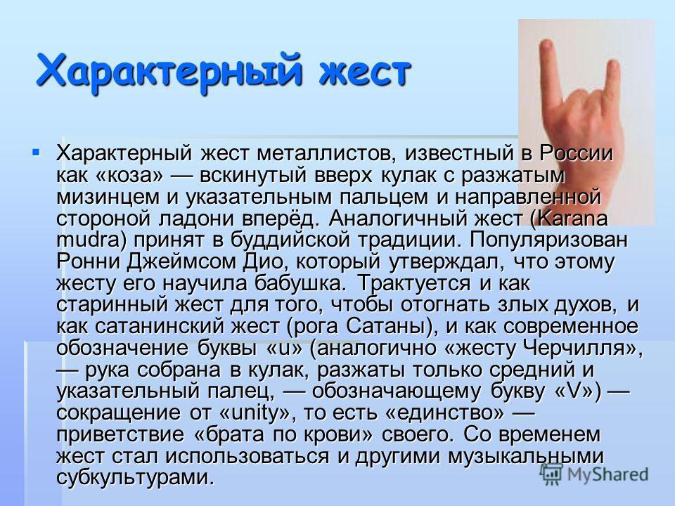 Характерный жест Характерный жест металлистов, известный в России как «коза» вскинутый вверх кулак с разжатым мизинцем и указательным пальцем и направленной стороной ладони вперёд. Аналогичный жест (Karana mudra) принят в буддийской традиции. Популяр