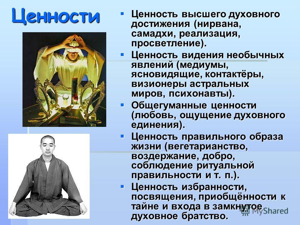 Ценности Ценность высшего духовного достижения (нирвана, самадхи, реализация, просветление). Ценность высшего духовного достижения (нирвана, самадхи, реализация, просветление). Ценность видения необычных явлений (медиумы, ясновидящие, контактёры, виз