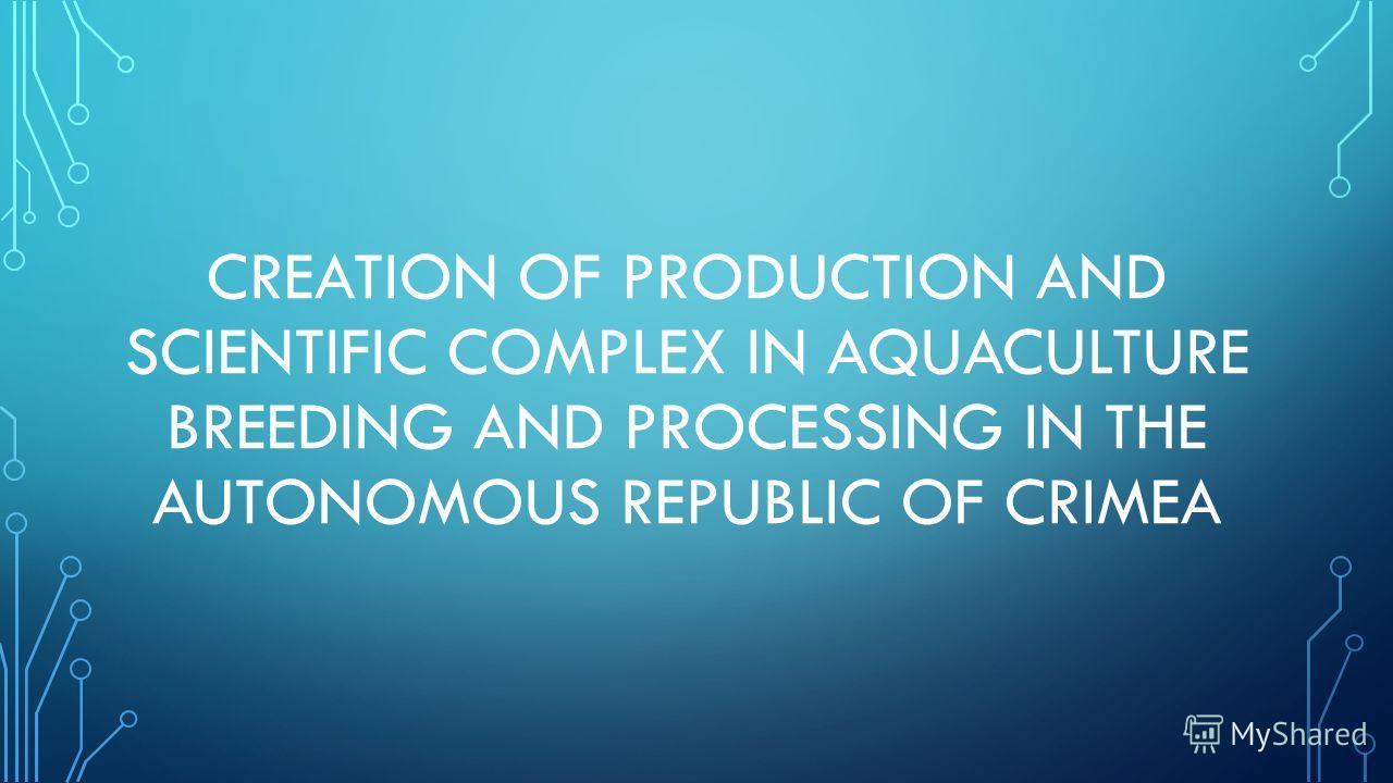 CREATION OF PRODUCTION AND SCIENTIFIC COMPLEX IN AQUACULTURE BREEDING AND PROCESSING IN THE AUTONOMOUS REPUBLIC OF CRIMEA