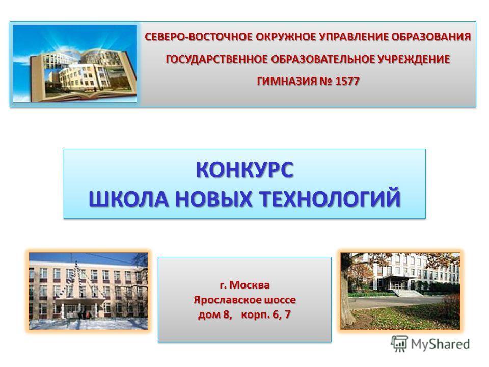 СЕВЕРО-ВОСТОЧНОЕ ОКРУЖНОЕ УПРАВЛЕНИЕ ОБРАЗОВАНИЯ ГОСУДАРСТВЕННОЕ ОБРАЗОВАТЕЛЬНОЕ УЧРЕЖДЕНИЕ ГИМНАЗИЯ 1577 г. Москва Ярославское шоссе дом 8, корп. 6, 7 г. Москва Ярославское шоссе дом 8, корп. 6, 7 КОНКУРС ШКОЛА НОВЫХ ТЕХНОЛОГИЙ КОНКУРС