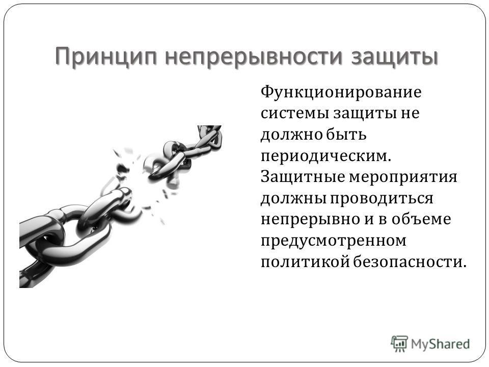 Принцип непрерывности защиты Функционирование системы защиты не должно быть периодическим. Защитные мероприятия должны проводиться непрерывно и в объеме предусмотренном политикой безопасности.
