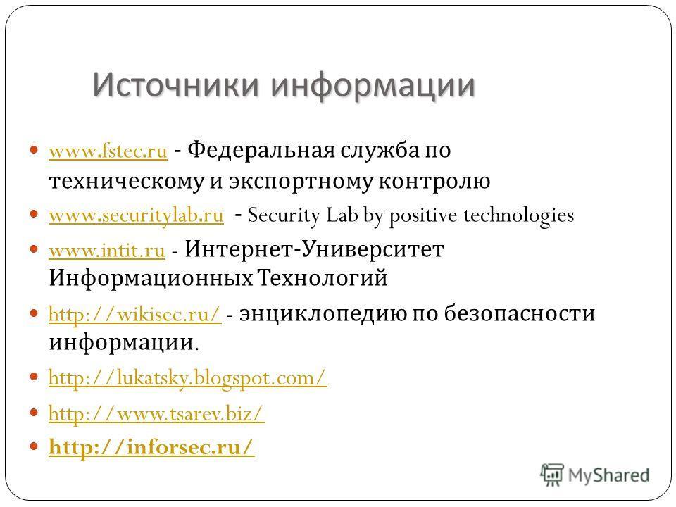 Источники информации www.fstec.ru - Федеральная служба по техническому и экспортному контролю www.fstec.ru www.securitylab.ru - Security Lab by positive technologies www.securitylab.ru www.intit.ru - Интернет - Университет Информационных Технологий w