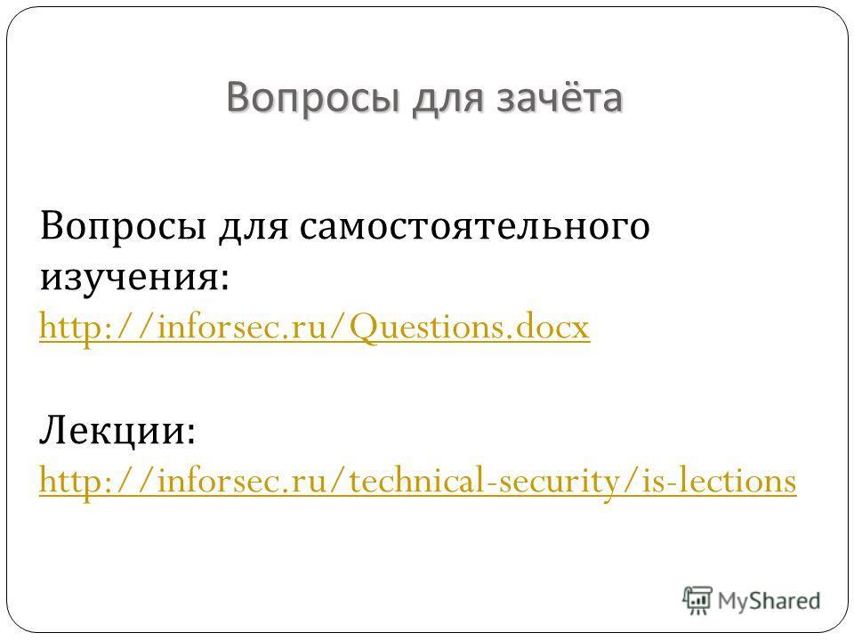 Вопросы для самостоятельного изучения : http://inforsec.ru/Questions.docx http://inforsec.ru/Questions.docx Лекции : http://inforsec.ru/technical-security/is-lections Вопросы для зачёта
