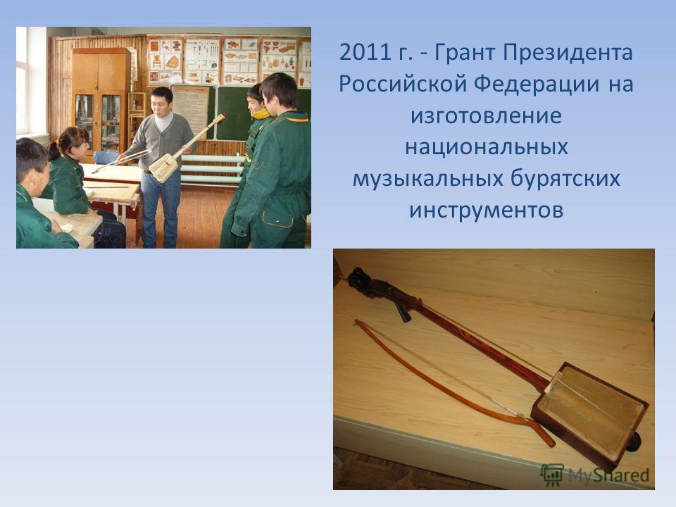 2011 г. - Грант Президента Российской Федерации на изготовление национальных музыкальных бурятских инструментов