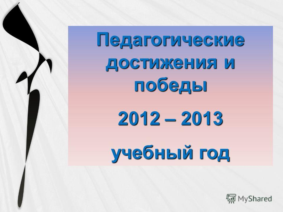 Педагогические достижения и победы 2012 – 2013 учебный год