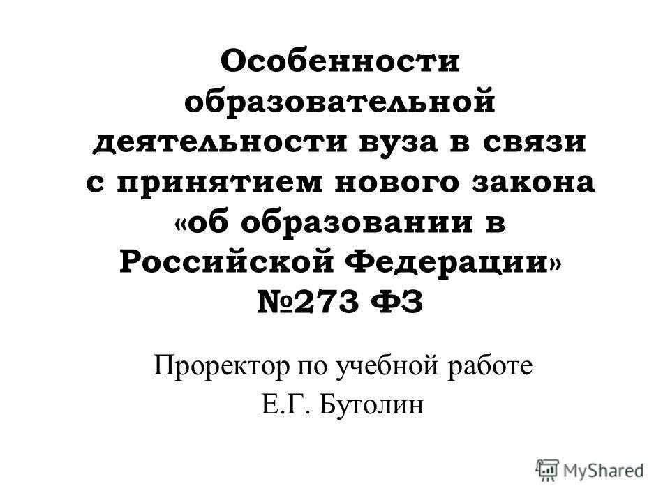 Особенности образовательной деятельности вуза в связи с принятием нового закона «об образовании в Российской Федерации» 273 ФЗ Проректор по учебной работе Е.Г. Бутолин