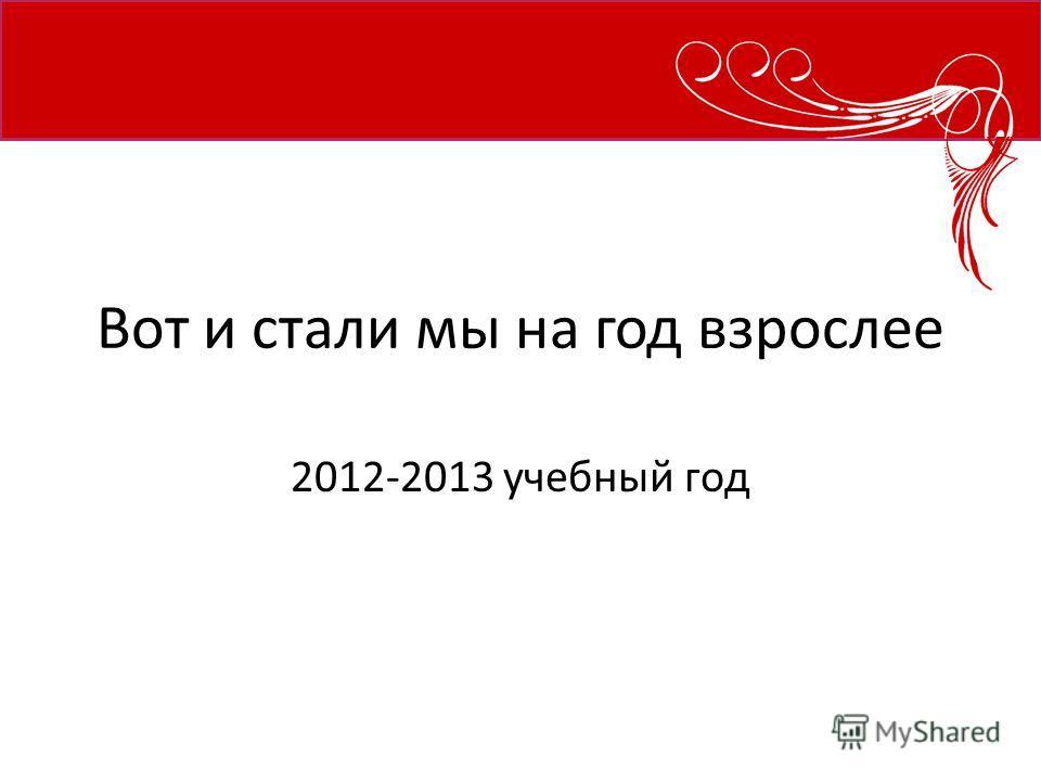 Вот и стали мы на год взрослее 2012-2013 учебный год