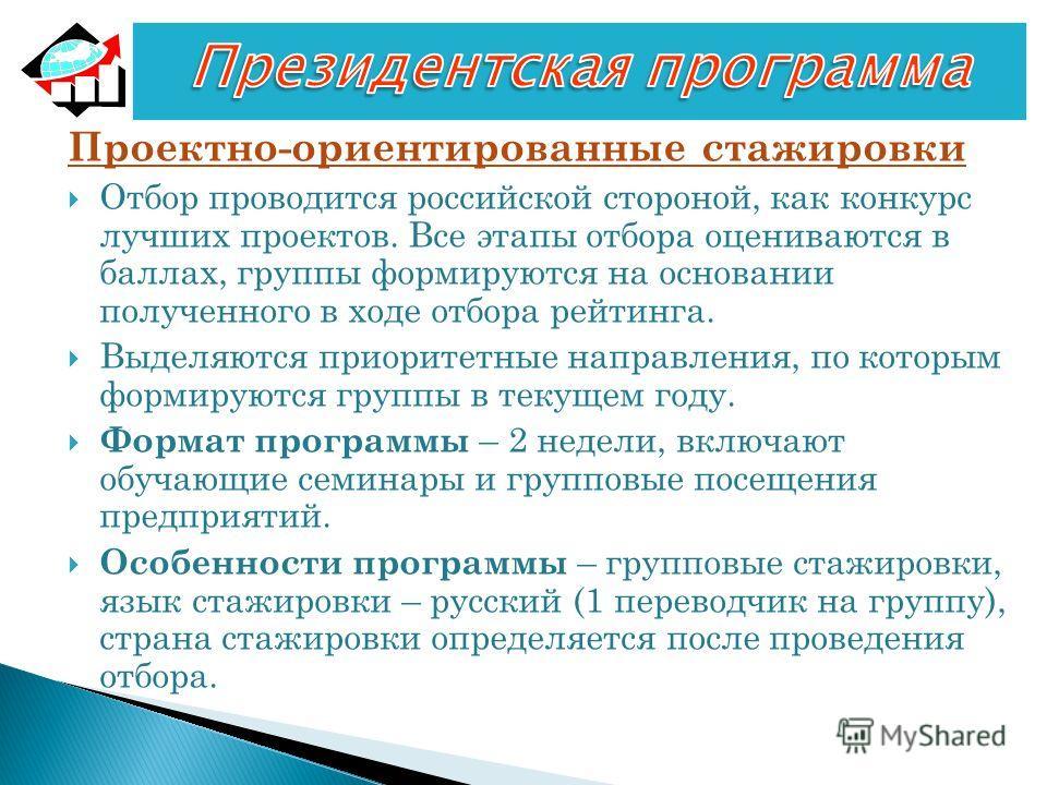 Проектно-ориентированные стажировки Отбор проводится российской стороной, как конкурс лучших проектов. Все этапы отбора оцениваются в баллах, группы формируются на основании полученного в ходе отбора рейтинга. Выделяются приоритетные направления, по