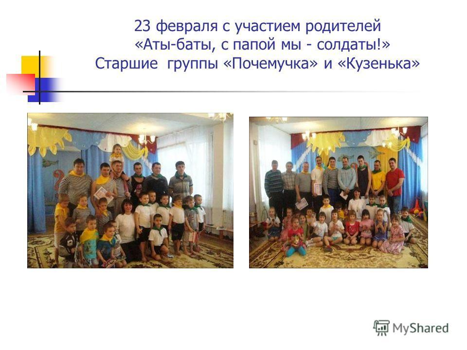 23 февраля с участием родителей «Аты-баты, с папой мы - солдаты!» Старшие группы «Почемучка» и «Кузенька»