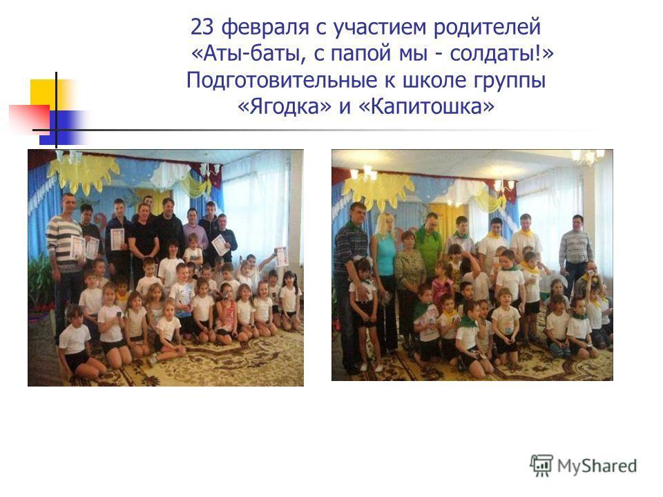 23 февраля с участием родителей «Аты-баты, с папой мы - солдаты!» Подготовительные к школе группы «Ягодка» и «Капитошка»