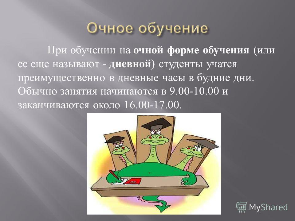 При обучении на очной форме обучения ( или ее еще называют - дневной ) студенты учатся преимущественно в дневные часы в будние дни. Обычно занятия начинаются в 9.00-10.00 и заканчиваются около 16.00-17.00.
