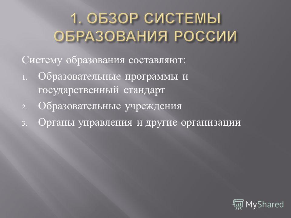 Систему образования составляют : 1. Образовательные программы и государственный стандарт 2. Образовательные учреждения 3. Органы управления и другие организации