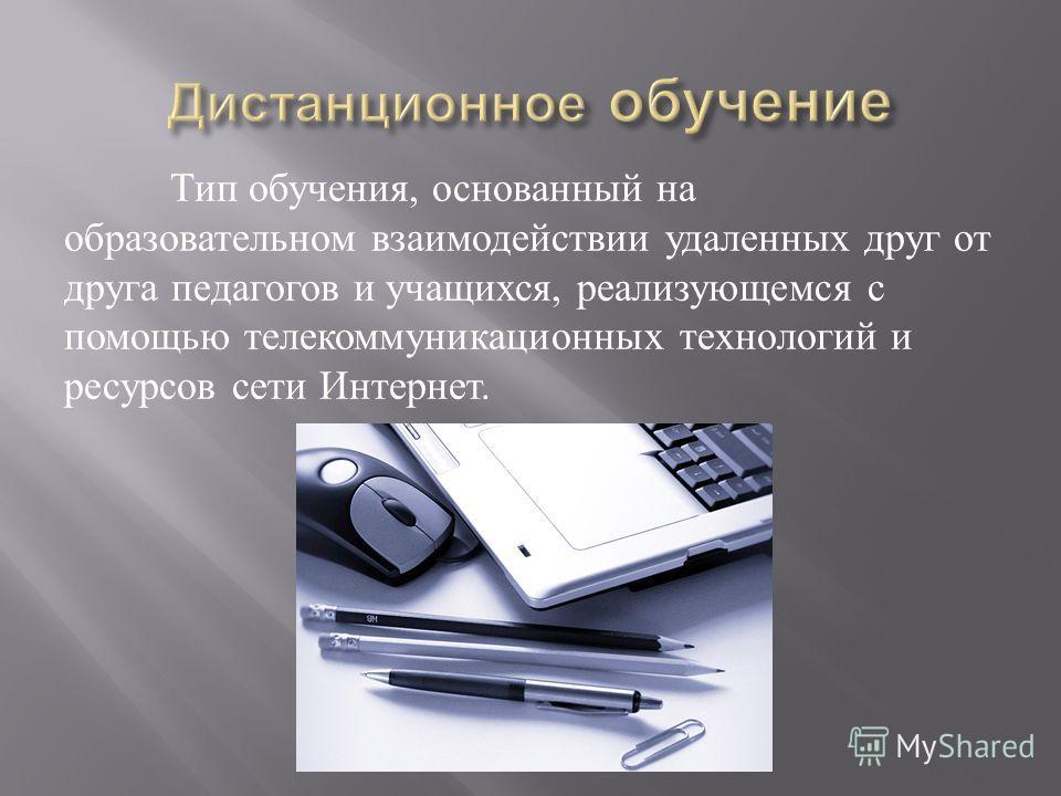 Тип обучения, основанный на образовательном взаимодействии удаленных друг от друга педагогов и учащихся, реализующемся с помощью телекоммуникационных технологий и ресурсов сети Интернет.
