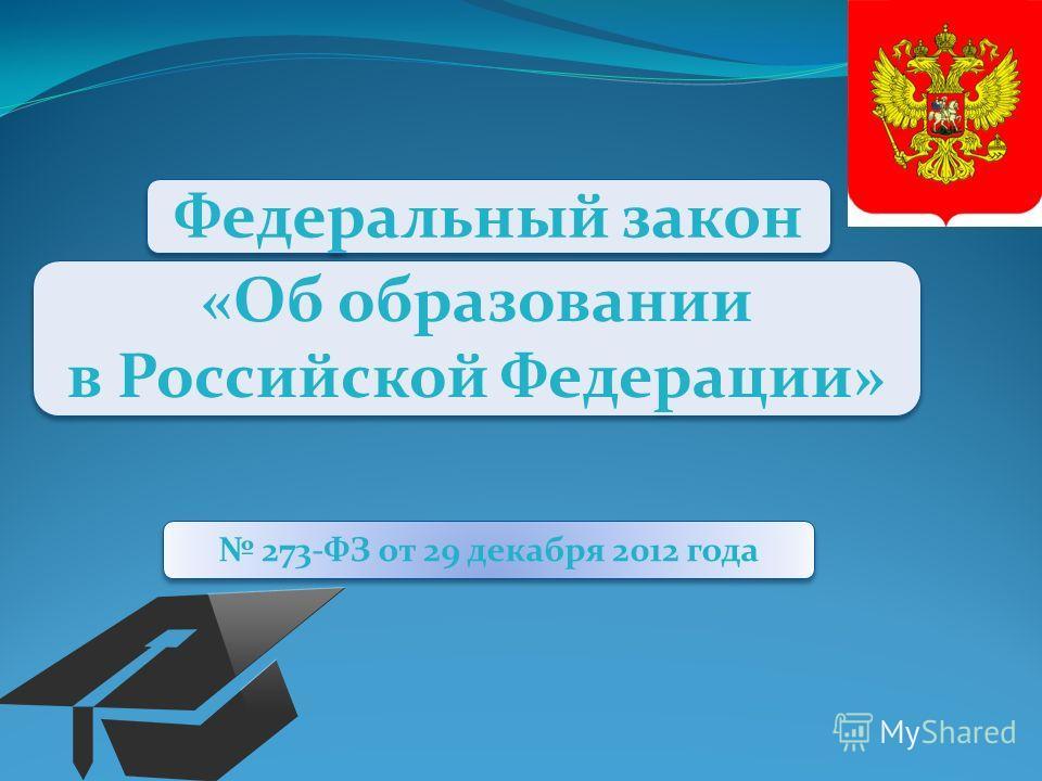 Федеральный закон «Об образовании в Российской Федерации» «Об образовании в Российской Федерации» 273-ФЗ от 29 декабря 2012 года
