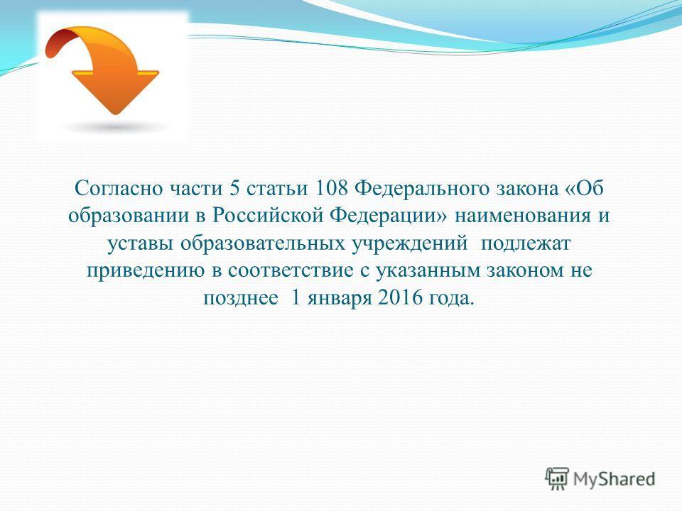 Согласно части 5 статьи 108 Федерального закона «Об образовании в Российской Федерации» наименования и уставы образовательных учреждений подлежат приведению в соответствие с указанным законом не позднее 1 января 2016 года.