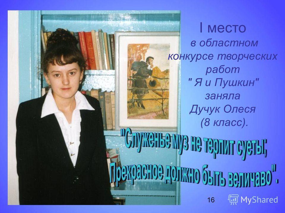I место в областном конкурсе творческих работ  Я и Пушкин заняла Дучук Олеся (8 класс). 16