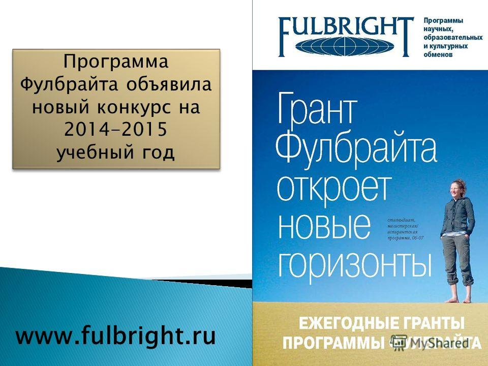 Программа Фулбрайта объявила новый конкурс на 2014-2015 учебный год Программа Фулбрайта объявила новый конкурс на 2014-2015 учебный год www.fulbright.ru