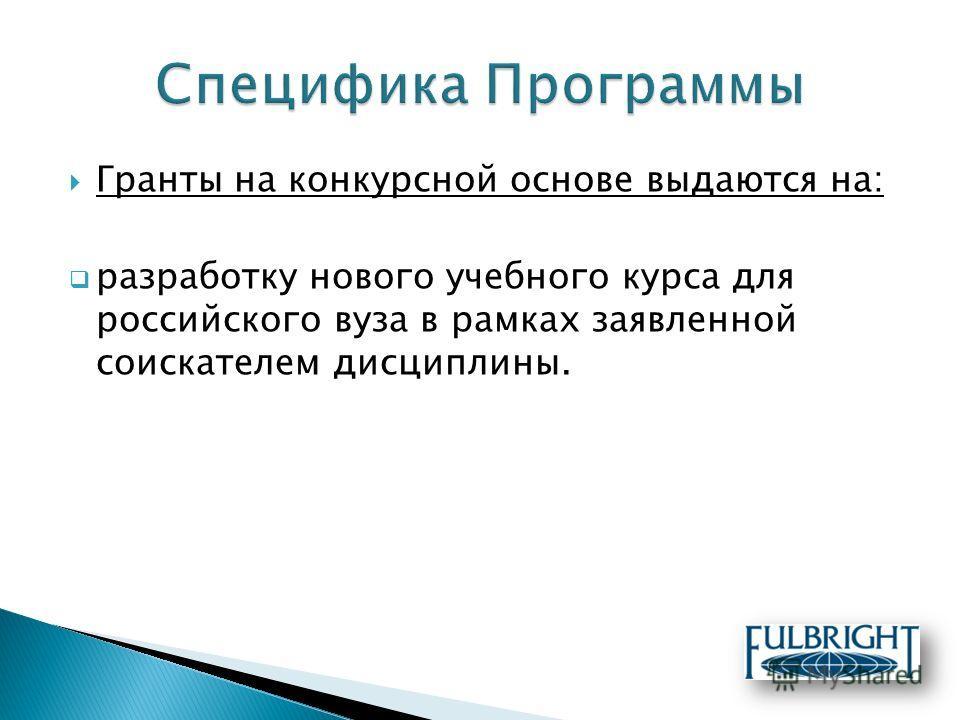 Гранты на конкурсной основе выдаются на: разработку нового учебного курса для российского вуза в рамках заявленной соискателем дисциплины.