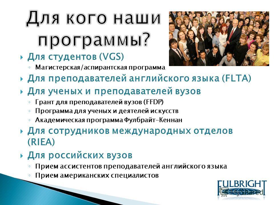 Для студентов (VGS) Магистерская/аспирантская программа Для преподавателей английского языка (FLTA) Для ученых и преподавателей вузов Грант для преподавателей вузов (FFDP) Программа для ученых и деятелей искусств Академическая программа Фулбрайт-Кенн