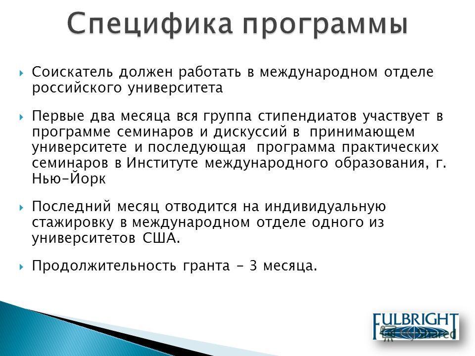Соискатель должен работать в международном отделе российского университета Первые два месяца вся группа стипендиатов участвует в программе семинаров и дискуссий в принимающем университете и последующая программа практических семинаров в Институте меж