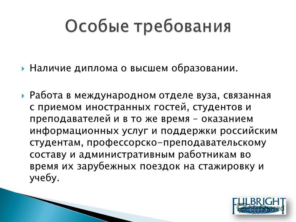 Наличие диплома о высшем образовании. Работа в международном отделе вуза, связанная с приемом иностранных гостей, студентов и преподавателей и в то же время – оказанием информационных услуг и поддержки российским студентам, профессорско-преподаватель