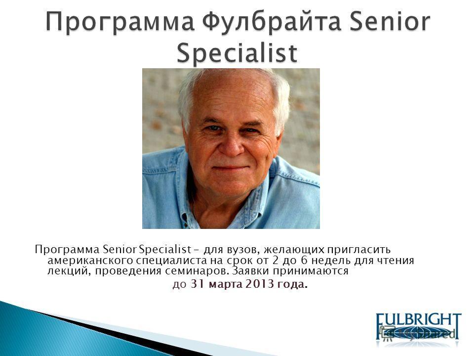 Программа Senior Specialist - для вузов, желающих пригласить американского специалиста на срок от 2 до 6 недель для чтения лекций, проведения семинаров. Заявки принимаются до 31 марта 2013 года.