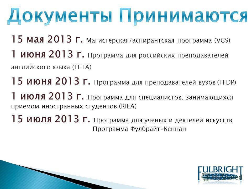 15 мая 2013 г. Магистерская/аспирантская программа (VGS) 1 июня 2013 г. Программа для российских преподавателей английского языка (FLTA) 15 июня 2013 г. Программа для преподавателей вузов (FFDP) 1 июля 2013 г. Программа для специалистов, занимающихся