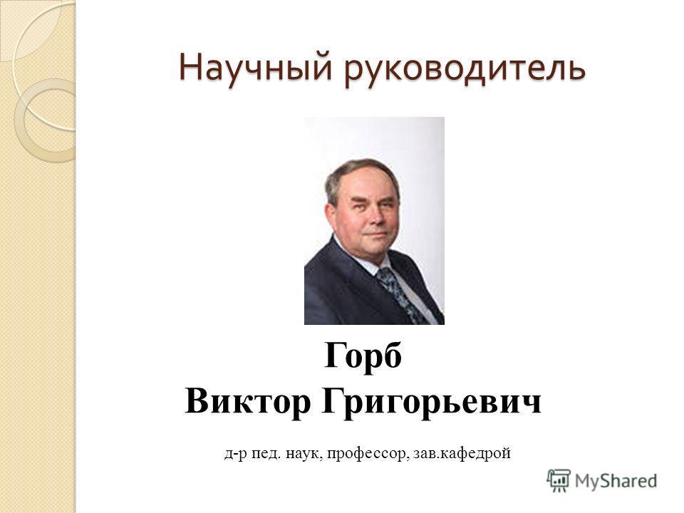 Научный руководитель Горб Виктор Григорьевич д-р пед. наук, профессор, зав.кафедрой