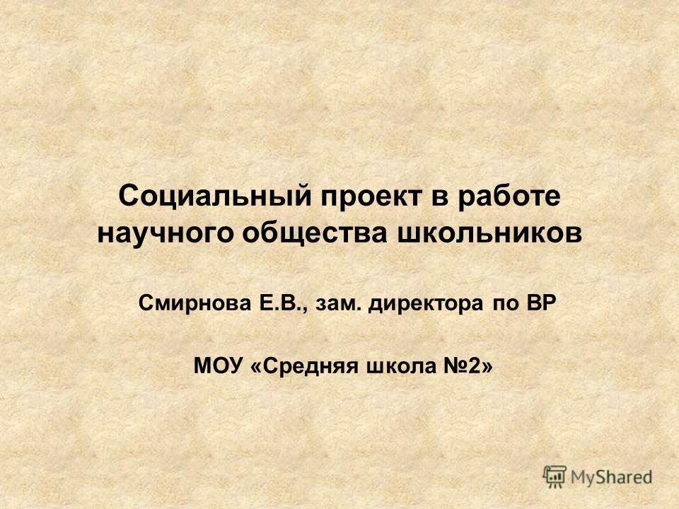 Cоциальный проект в работе научного общества школьников Смирнова Е.В., зам. директора по ВР МОУ «Средняя школа 2»