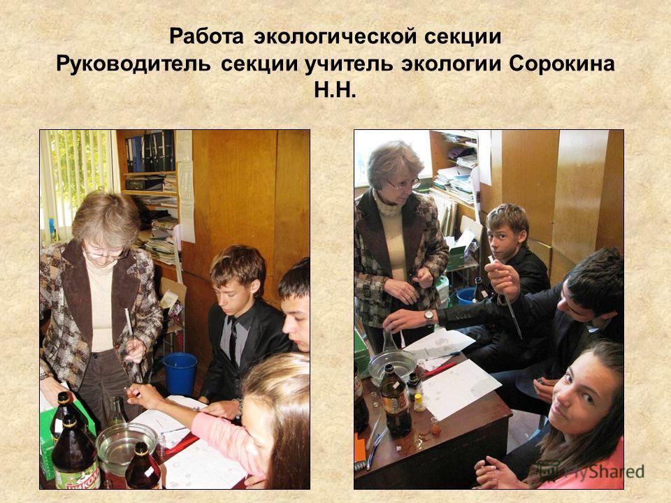 Работа экологической секции Руководитель секции учитель экологии Сорокина Н.Н.