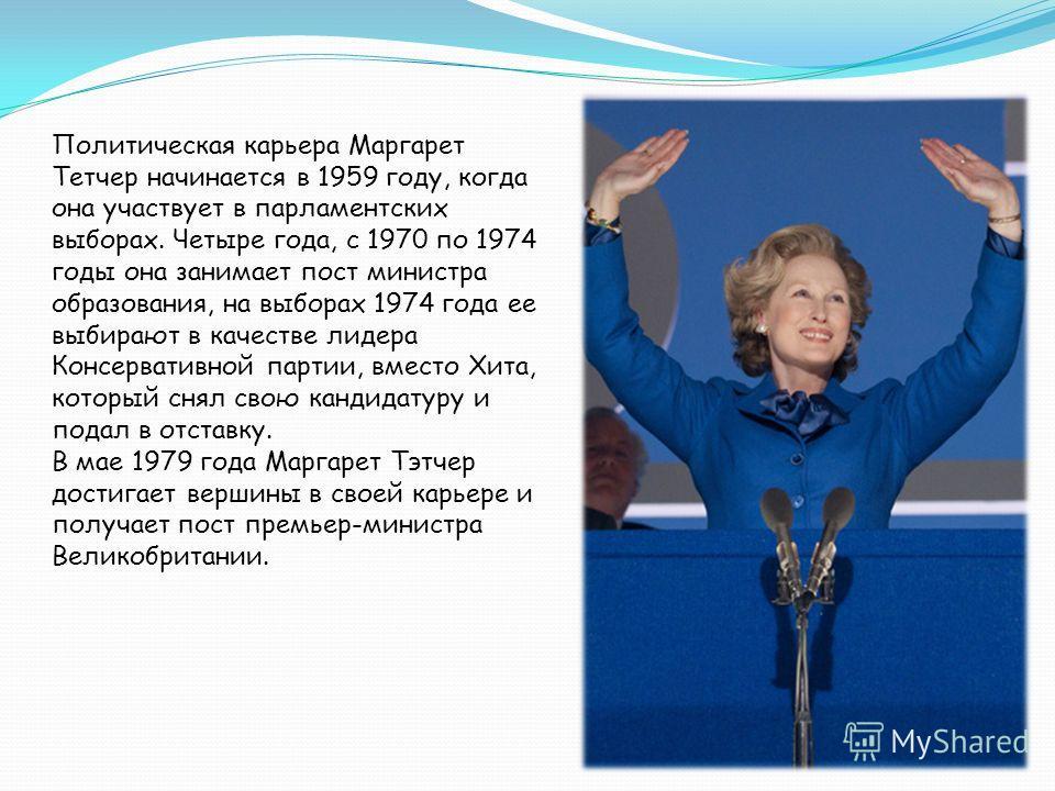 Политическая карьера Маргарет Тетчер начинается в 1959 году, когда она участвует в парламентских выборах. Четыре года, с 1970 по 1974 годы она занимает пост министра образования, на выборах 1974 года ее выбирают в качестве лидера Консервативной парти