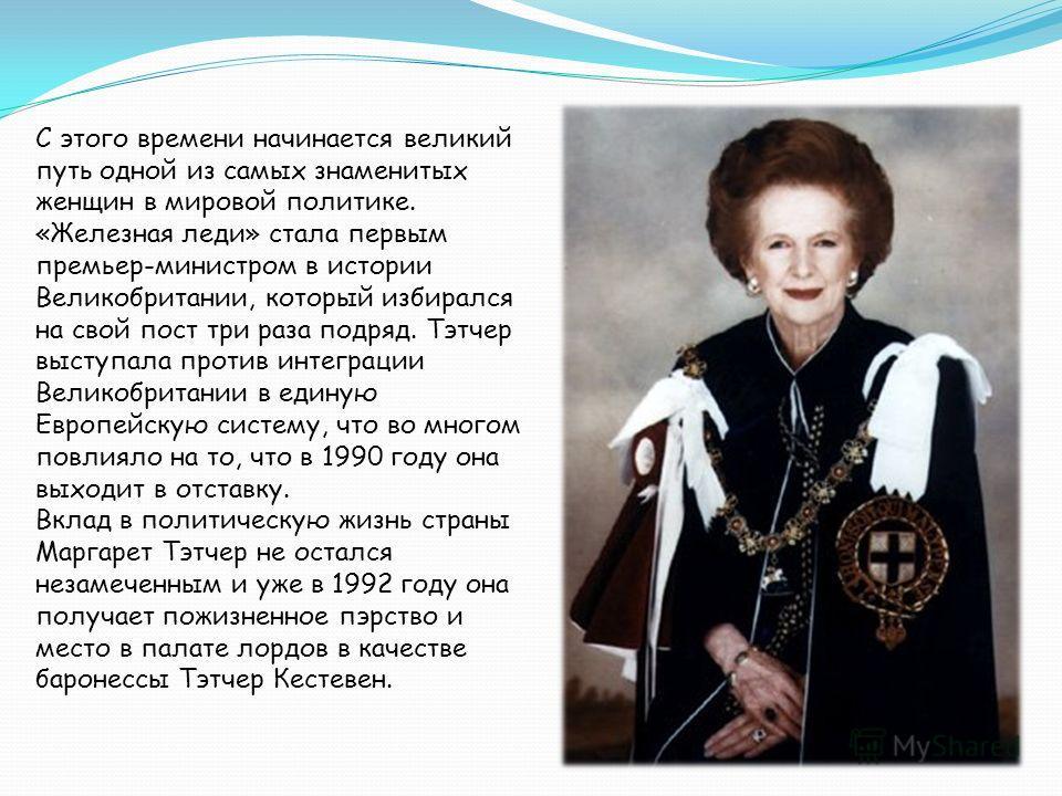 С этого времени начинается великий путь одной из самых знаменитых женщин в мировой политике. «Железная леди» стала первым премьер-министром в истории Великобритании, который избирался на свой пост три раза подряд. Тэтчер выступала против интеграции В