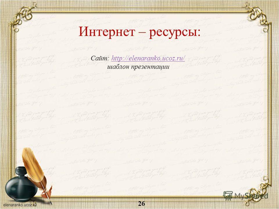Интернет – ресурсы: Сайт: http://elenaranko.ucoz.ru/http://elenaranko.ucoz.ru/ шаблон презентации 26