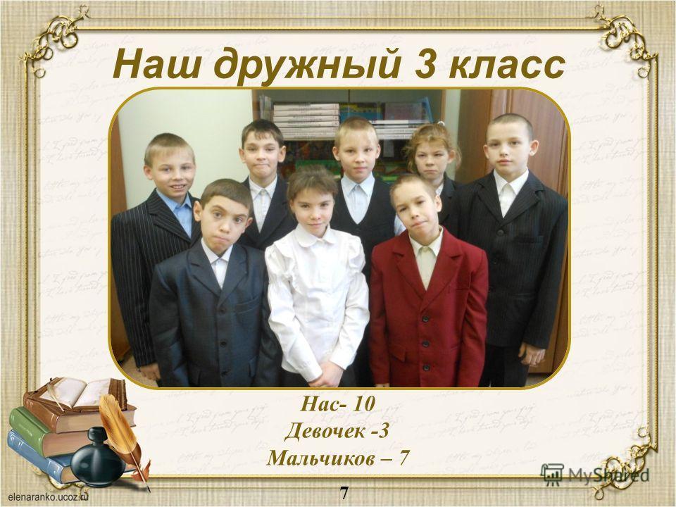 Наш дружный 3 класс Нас- 10 Девочек -3 Мальчиков – 7 7