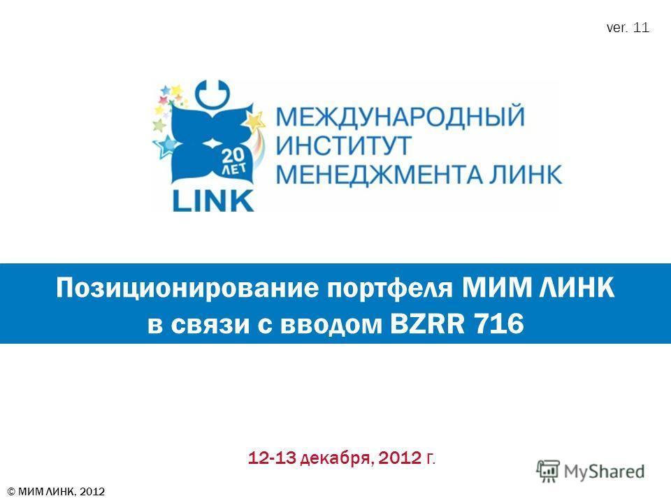 12-13 декабря, 2012 г. Позиционирование портфеля МИМ ЛИНК в связи с вводом BZRR 716 ver. 11 © МИМ ЛИНК, 2012