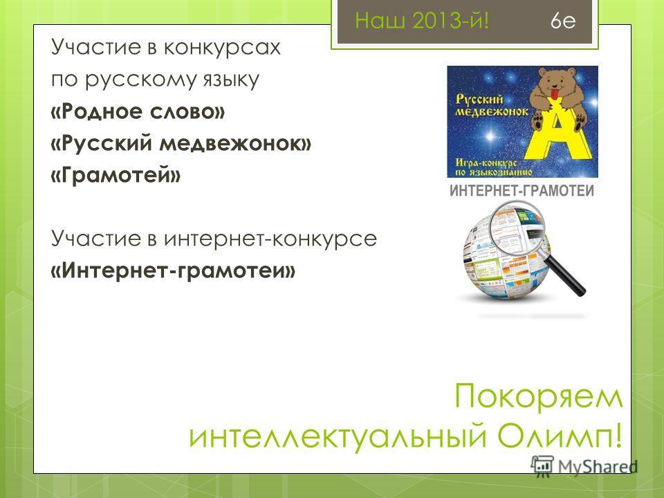 Покоряем интеллектуальный Олимп! Участие в конкурсах по русскому языку «Родное слово» «Русский медвежонок» «Грамотей» Участие в интернет-конкурсе «Интернет-грамотеи» Наш 2013-й! 6е