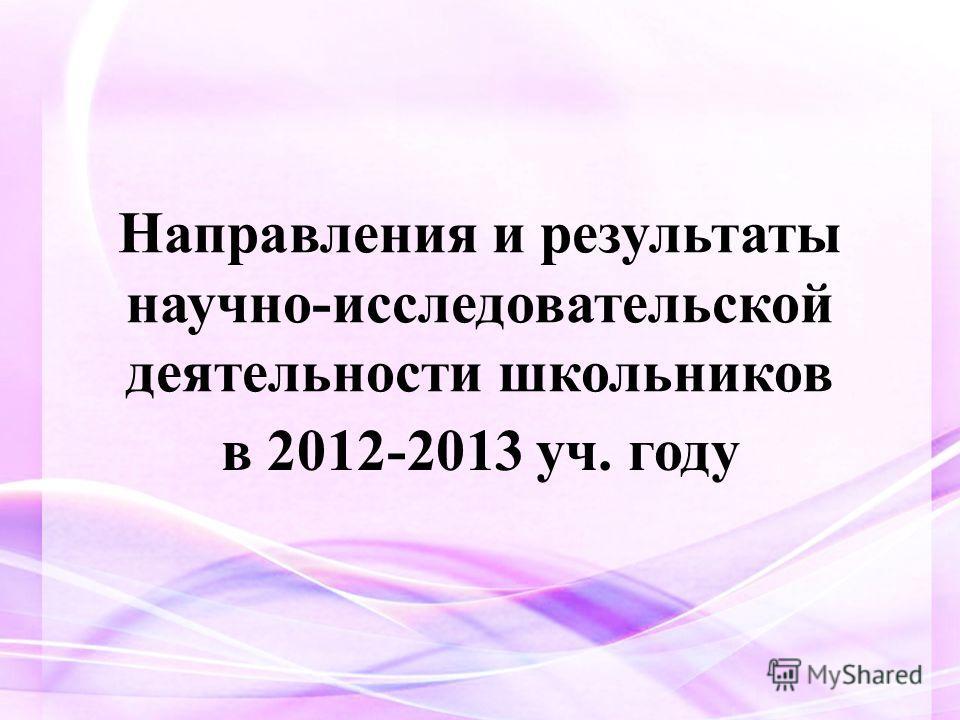 Направления и результаты научно-исследовательской деятельности школьников в 2012-2013 уч. году