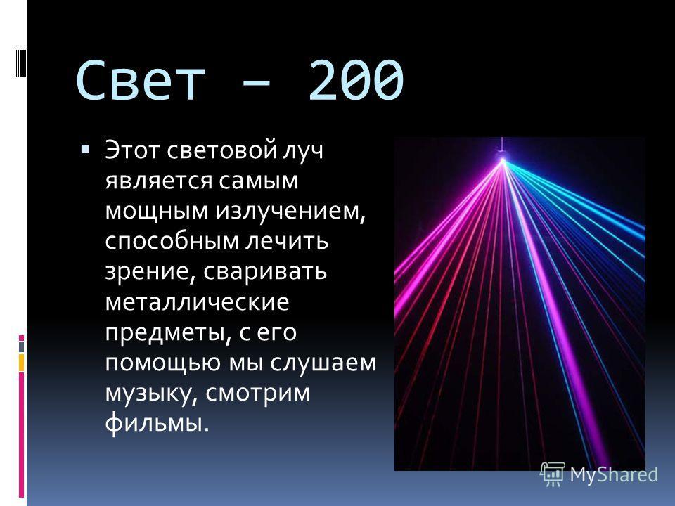 Свет – 200 Этот световой луч является самым мощным излучением, способным лечить зрение, сваривать металлические предметы, с его помощью мы слушаем музыку, смотрим фильмы.