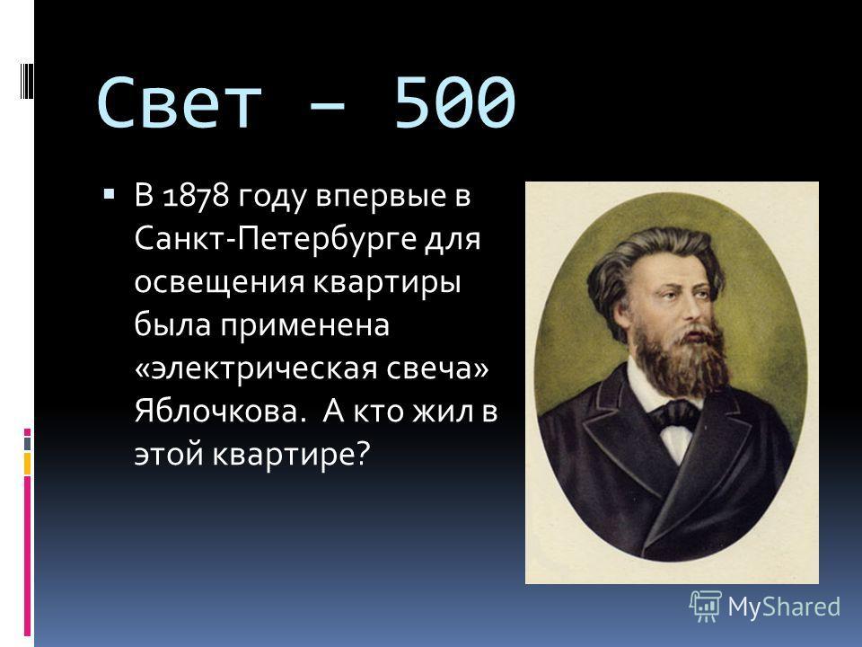 Свет – 500 В 1878 году впервые в Санкт-Петербурге для освещения квартиры была применена «электрическая свеча» Яблочкова. А кто жил в этой квартире?