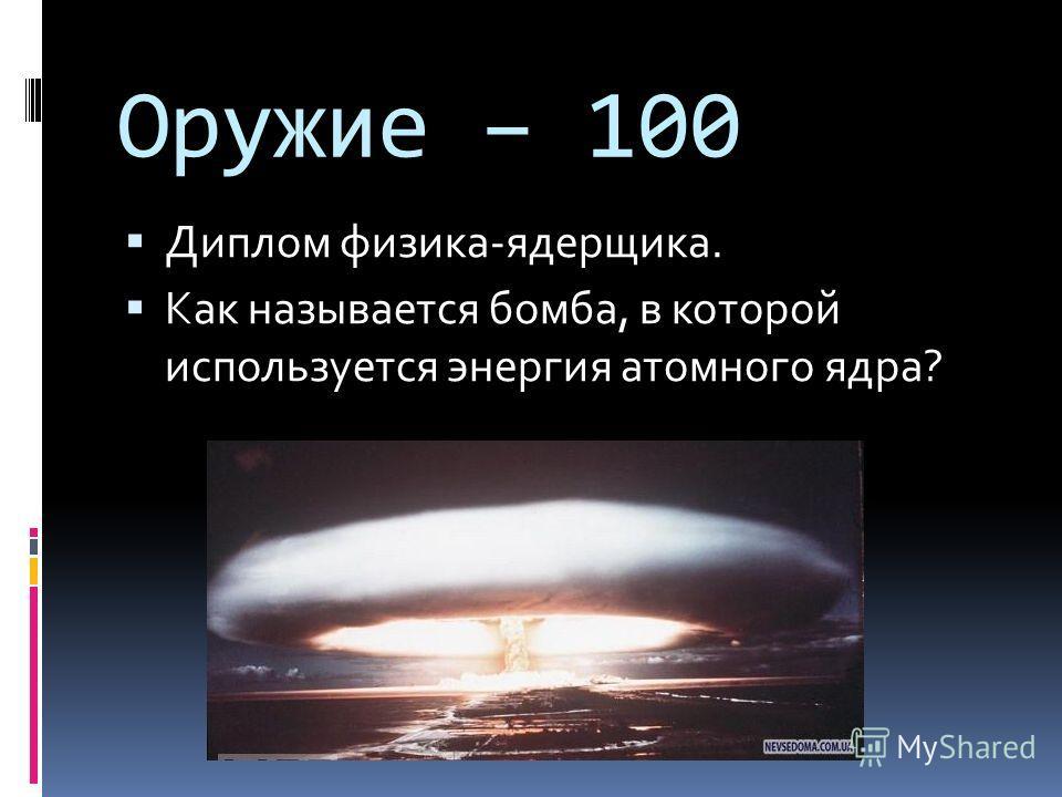 Оружие – 100 Диплом физика-ядерщика. Как называется бомба, в которой используется энергия атомного ядра?