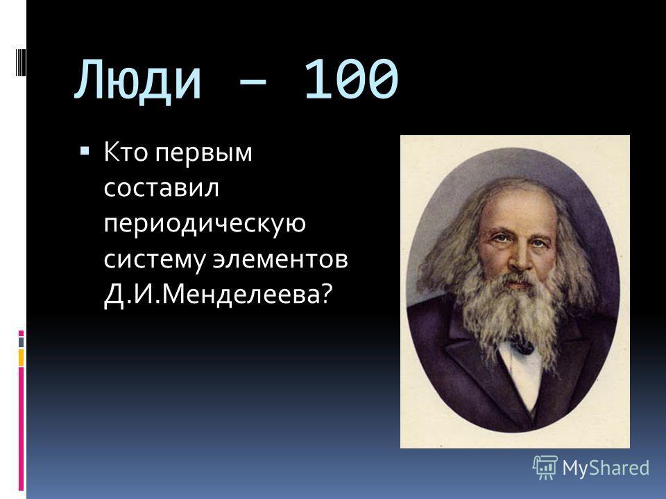 Люди – 100 Кто первым составил периодическую систему элементов Д.И.Менделеева?
