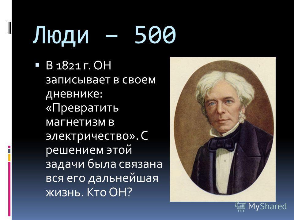 Люди – 500 В 1821 г. ОН записывает в своем дневнике: «Превратить магнетизм в электричество». С решением этой задачи была связана вся его дальнейшая жизнь. Кто ОН?