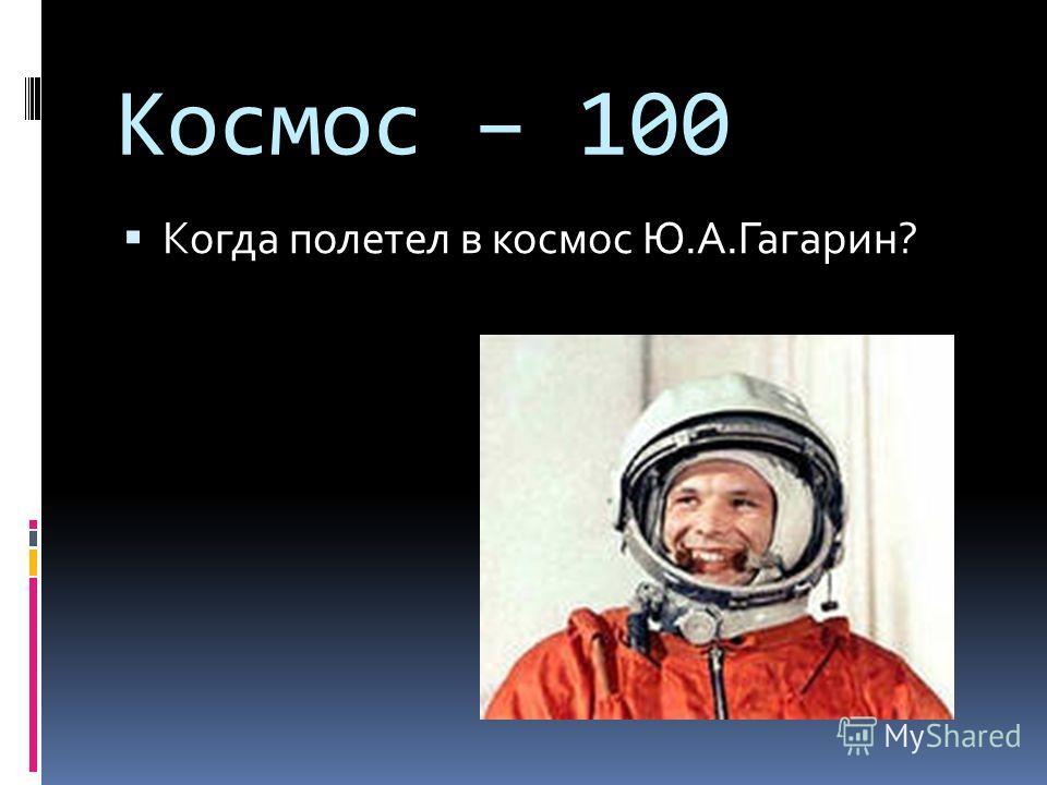Космос – 100 Когда полетел в космос Ю.А.Гагарин?