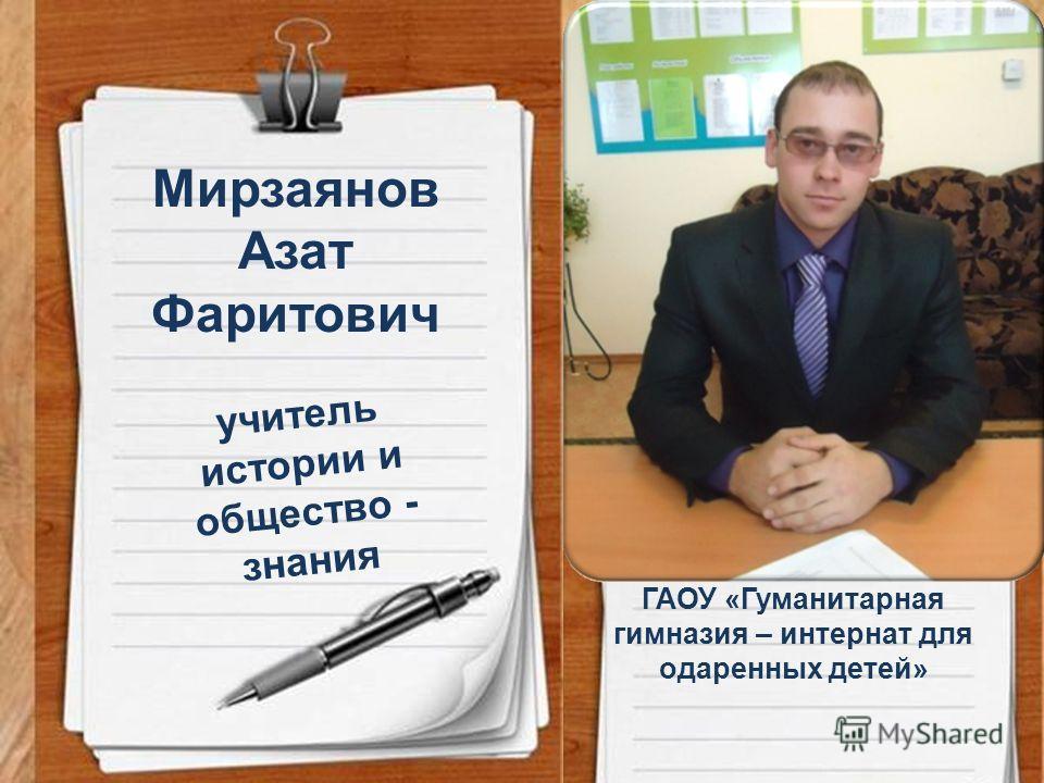 учитель истории и общество - знания Мирзаянов Азат Фаритович ГАОУ «Гуманитарная гимназия – интернат для одаренных детей»