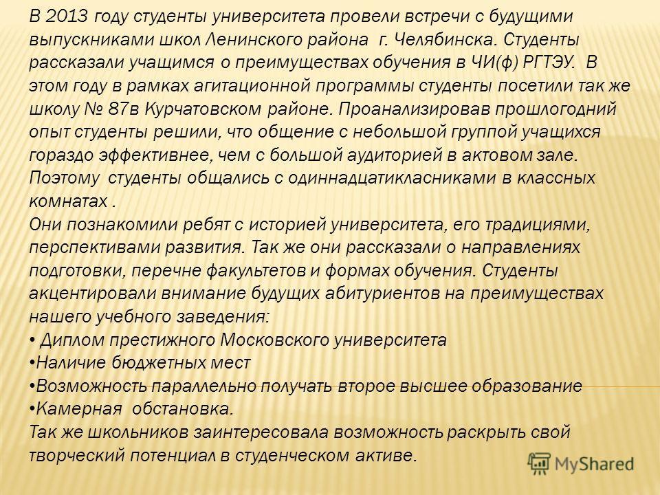 В 2013 году студенты университета провели встречи с будущими выпускниками школ Ленинского района г. Челябинска. Студенты рассказали учащимся о преимуществах обучения в ЧИ(ф) РГТЭУ. В этом году в рамках агитационной программы студенты посетили так же