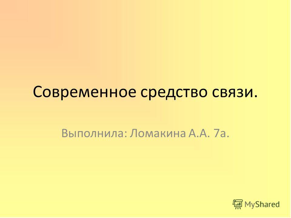 Современное средство связи. Выполнила: Ломакина А.А. 7а.