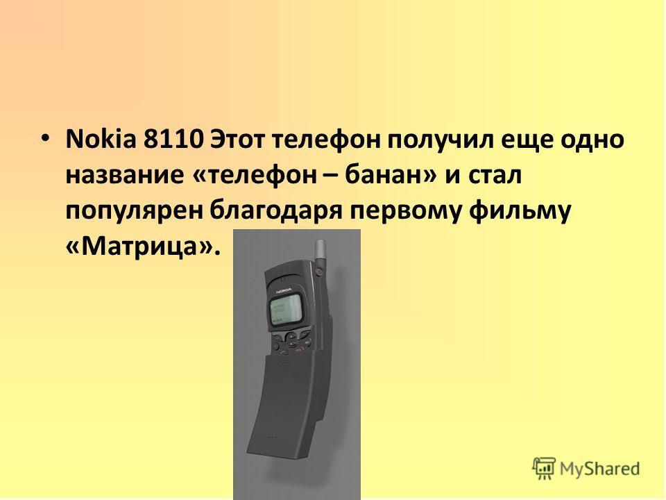 Nokia 8110 Этот телефон получил еще одно название «телефон – банан» и стал популярен благодаря первому фильму «Матрица».